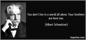 quote-you-don-t-live-in-a-world-all-alone-your-brothers-are-here-too-albert-schweitzer-286663